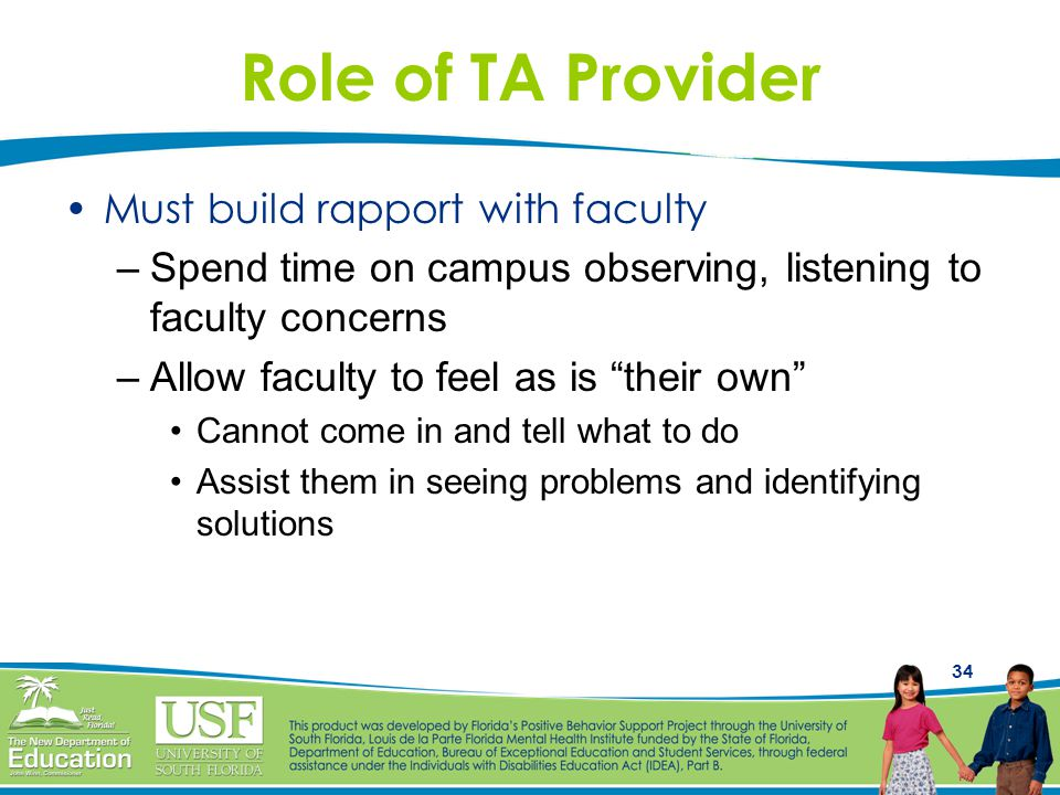 34 Role of TA Provider Must build rapport with faculty –Spend time on campus observing, listening to faculty concerns –Allow faculty to feel as is their own Cannot come in and tell what to do Assist them in seeing problems and identifying solutions
