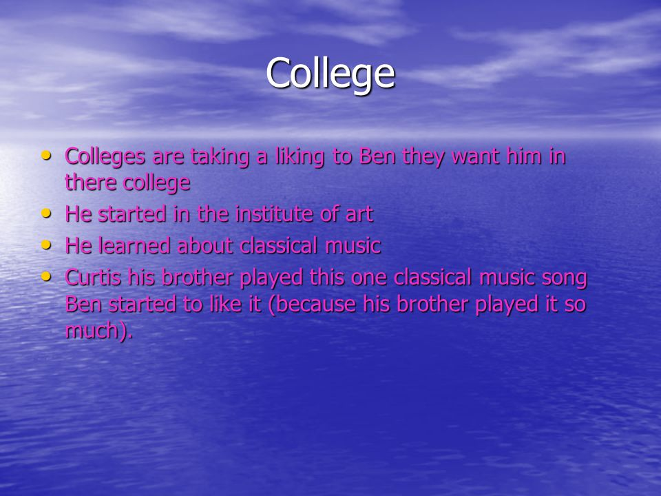 College Colleges are taking a liking to Ben they want him in there college Colleges are taking a liking to Ben they want him in there college He started in the institute of art He started in the institute of art He learned about classical music He learned about classical music Curtis his brother played this one classical music song Ben started to like it (because his brother played it so much).