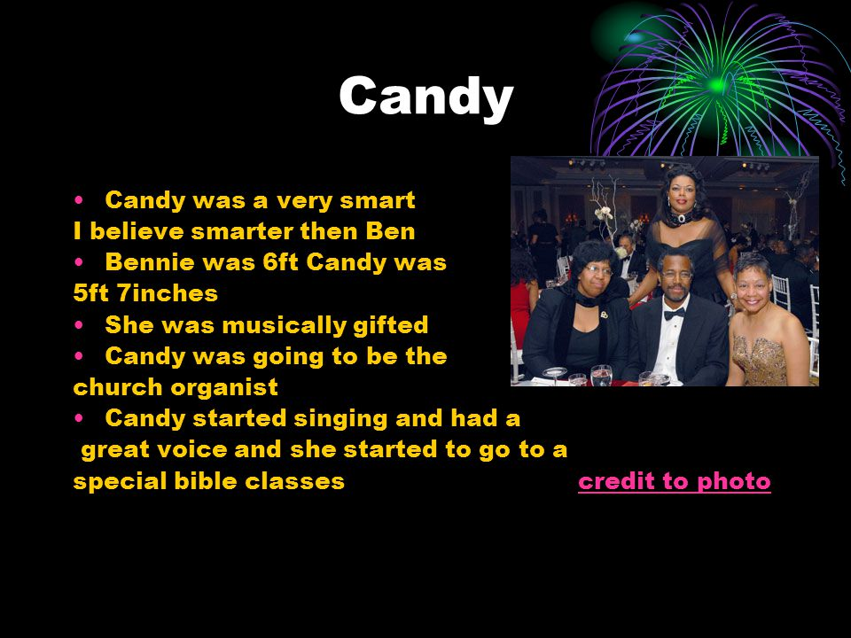 Candy Candy was a very smart I believe smarter then Ben Bennie was 6ft Candy was 5ft 7inches She was musically gifted Candy was going to be the church