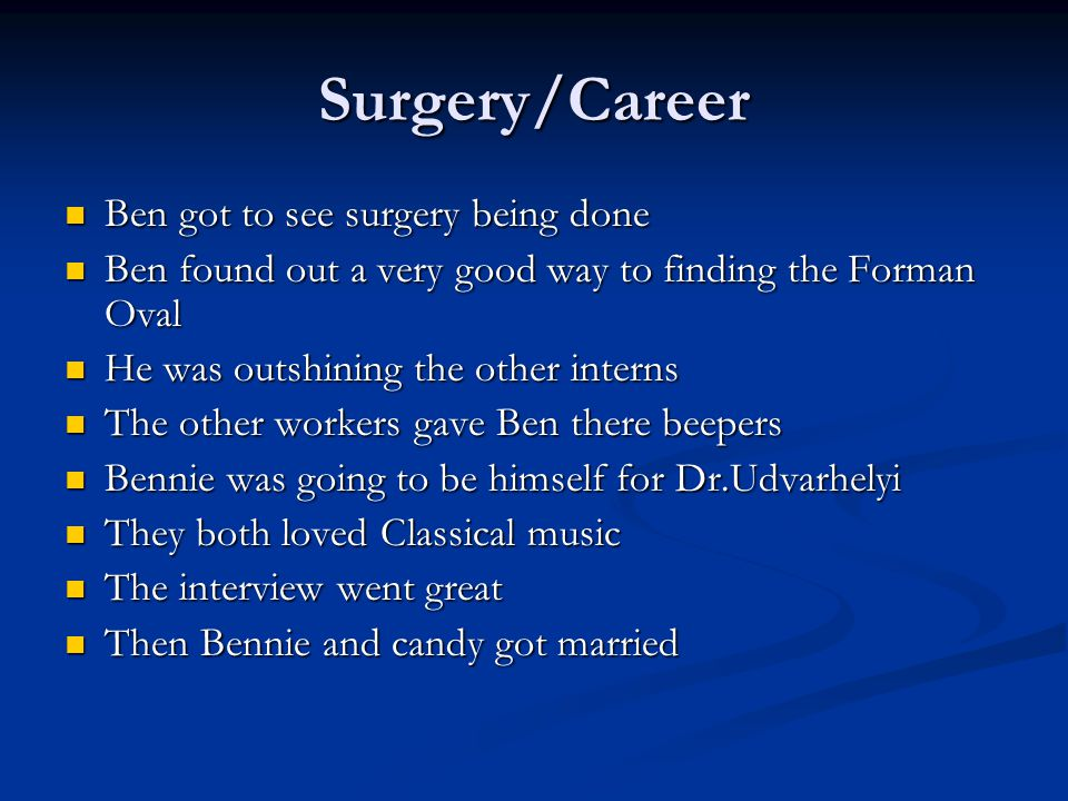 Surgery/Career Ben got to see surgery being done Ben got to see surgery being done Ben found out a very good way to finding the Forman Oval Ben found out a very good way to finding the Forman Oval He was outshining the other interns He was outshining the other interns The other workers gave Ben there beepers The other workers gave Ben there beepers Bennie was going to be himself for Dr.Udvarhelyi Bennie was going to be himself for Dr.Udvarhelyi They both loved Classical music They both loved Classical music The interview went great The interview went great Then Bennie and candy got married Then Bennie and candy got married