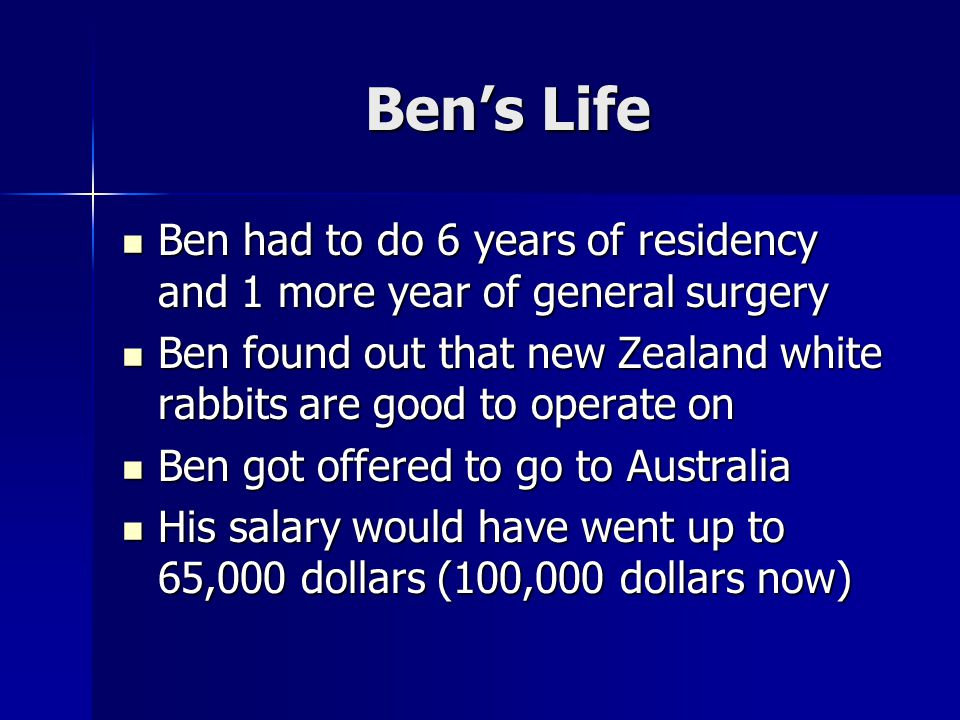 Ben's Life Ben had to do 6 years of residency and 1 more year of general surgery Ben had to do 6 years of residency and 1 more year of general surgery Ben found out that new Zealand white rabbits are good to operate on Ben found out that new Zealand white rabbits are good to operate on Ben got offered to go to Australia Ben got offered to go to Australia His salary would have went up to 65,000 dollars (100,000 dollars now) His salary would have went up to 65,000 dollars (100,000 dollars now)