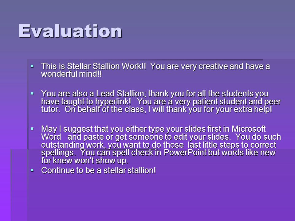 Evaluation  This is Stellar Stallion Work!! You are very creative and have a wonderful mind!!  You are also a Lead Stallion; thank you for all the s