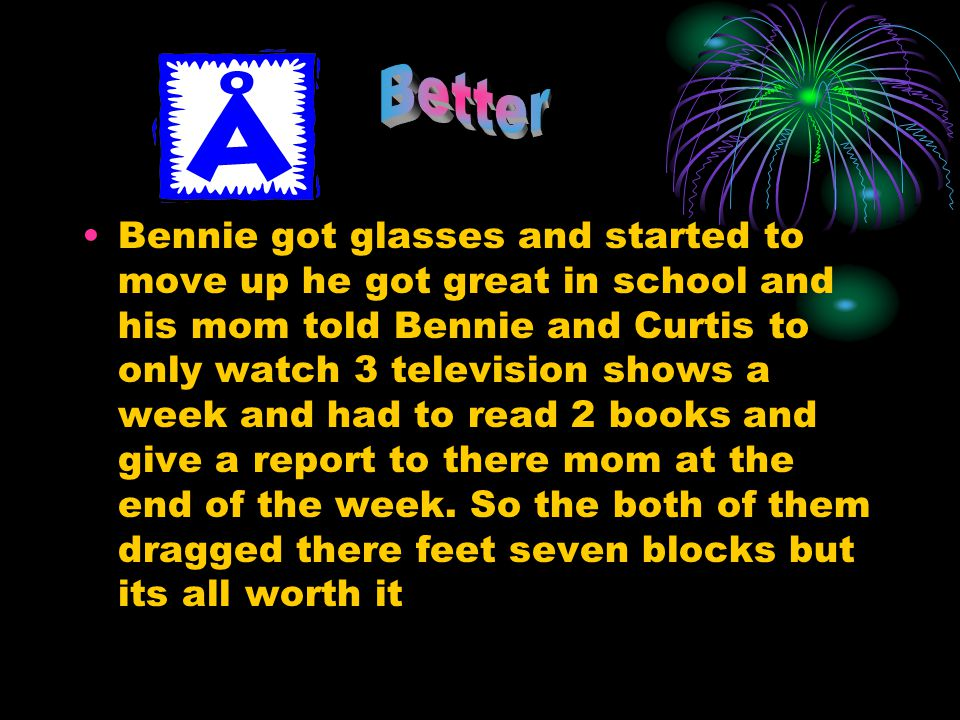 Bennie got glasses and started to move up he got great in school and his mom told Bennie and Curtis to only watch 3 television shows a week and had to read 2 books and give a report to there mom at the end of the week.