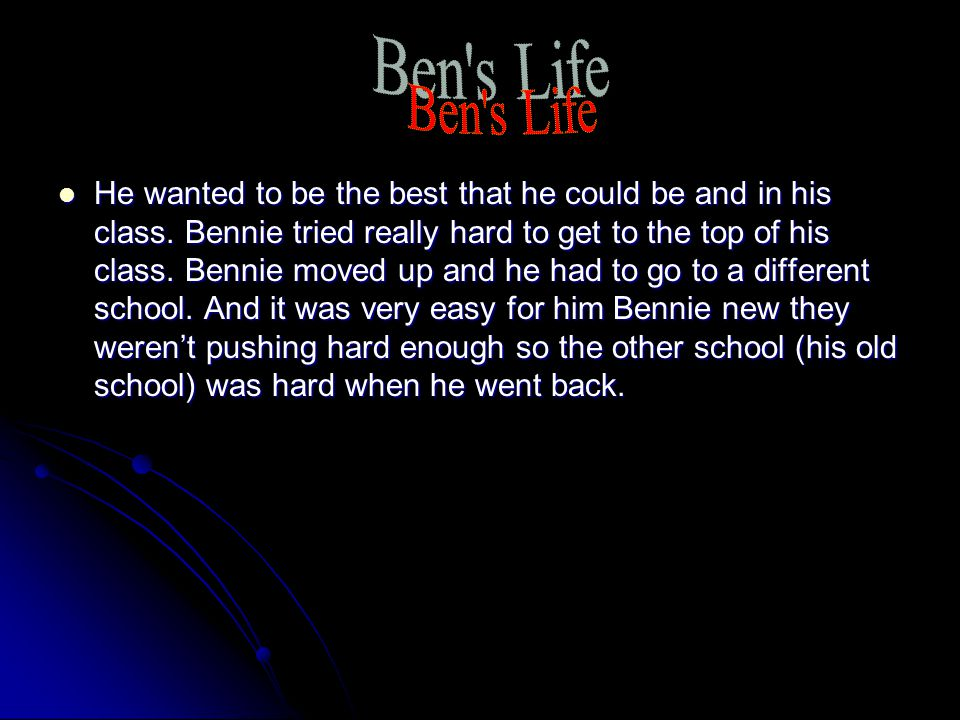 He wanted to be the best that he could be and in his class. Bennie tried really hard to get to the top of his class. Bennie moved up and he had to go