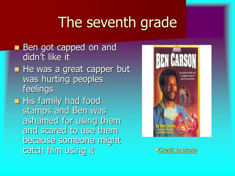 The seventh grade Ben got capped on and didn't like it Ben got capped on and didn't like it He was a great capper but was hurting peoples feelings He was a great capper but was hurting peoples feelings His family had food stamps and Ben was ashamed for using them and scared to use them because someone might catch him using it His family had food stamps and Ben was ashamed for using them and scared to use them because someone might catch him using it Credit to photo Credit to photo Creditphoto Creditphoto