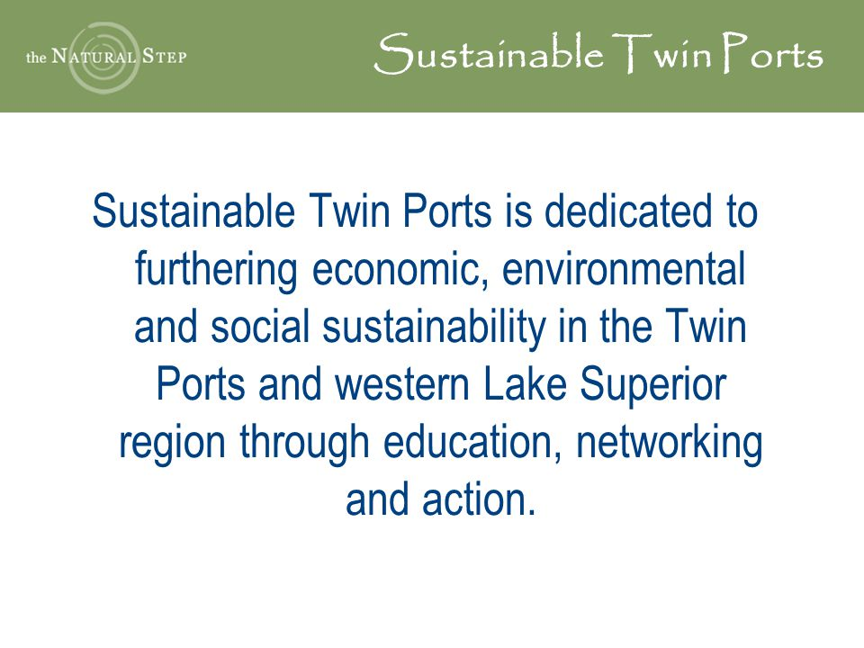Sustainable Twin Ports Sustainable Twin Ports is dedicated to furthering economic, environmental and social sustainability in the Twin Ports and western Lake Superior region through education, networking and action.
