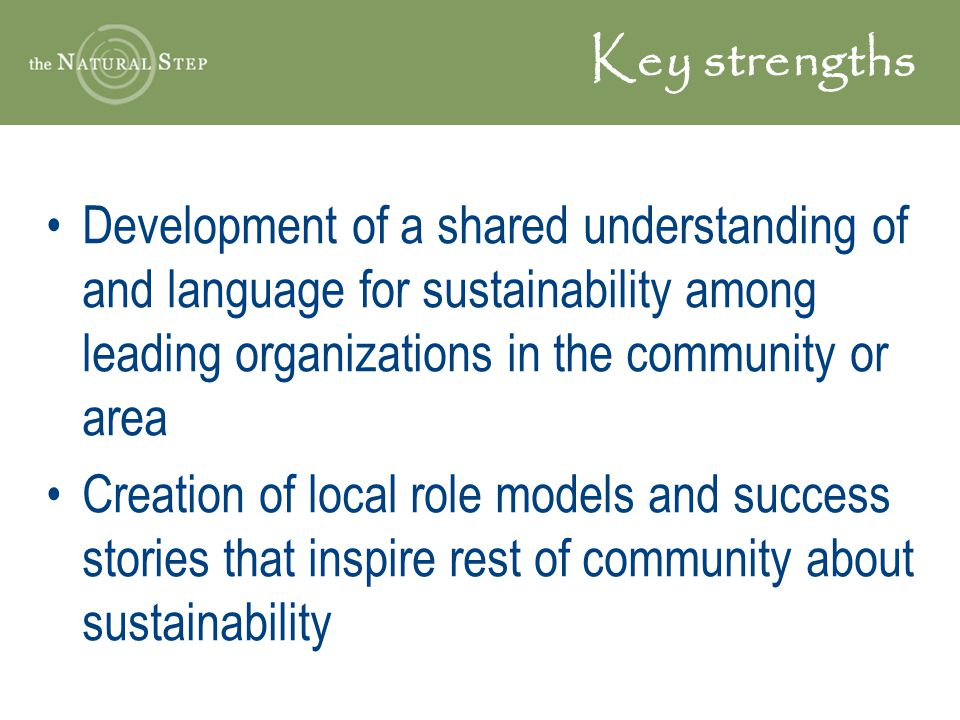 Key strengths Development of a shared understanding of and language for sustainability among leading organizations in the community or area Creation of local role models and success stories that inspire rest of community about sustainability