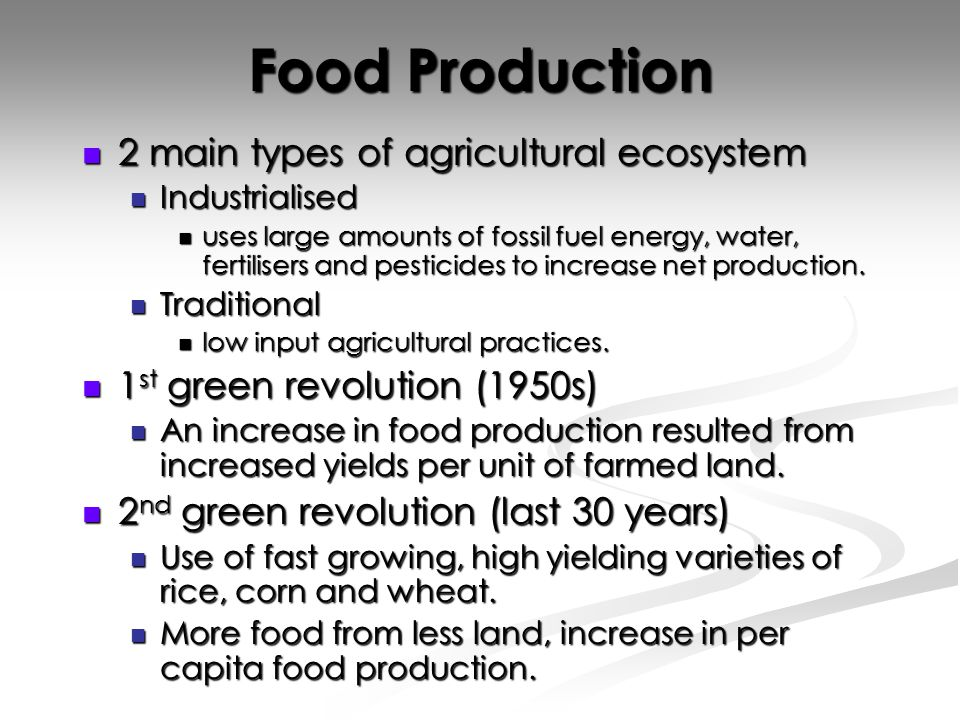 Food Production 2 main types of agricultural ecosystem 2 main types of agricultural ecosystem Industrialised Industrialised uses large amounts of fossil fuel energy, water, fertilisers and pesticides to increase net production.