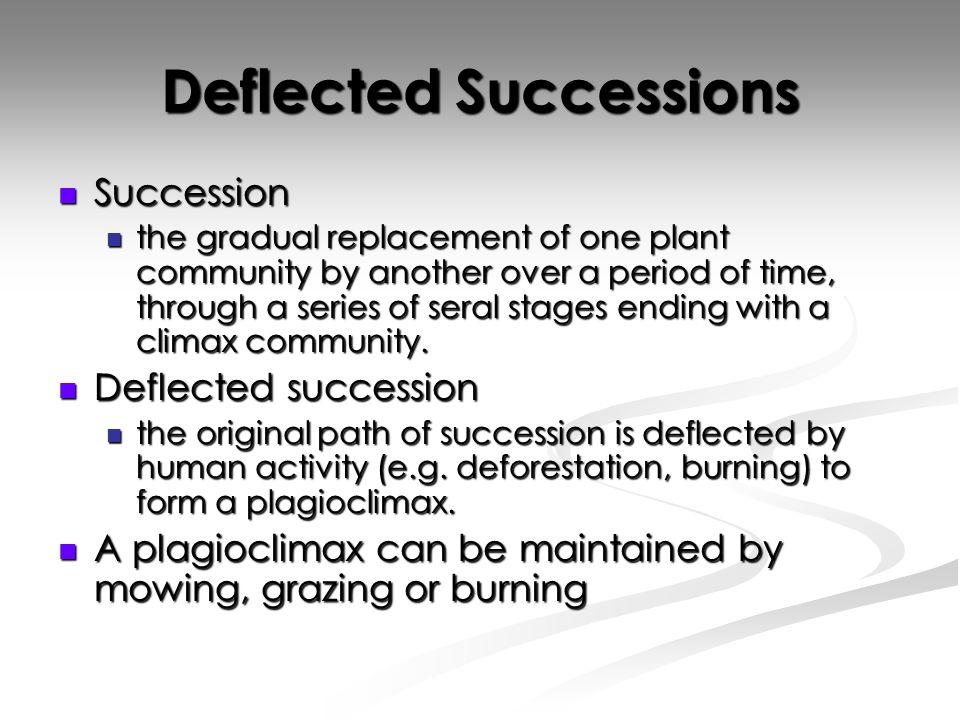 Deflected Successions Succession Succession the gradual replacement of one plant community by another over a period of time, through a series of seral stages ending with a climax community.