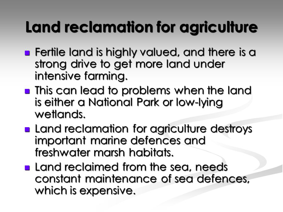 Land reclamation for agriculture Fertile land is highly valued, and there is a strong drive to get more land under intensive farming.