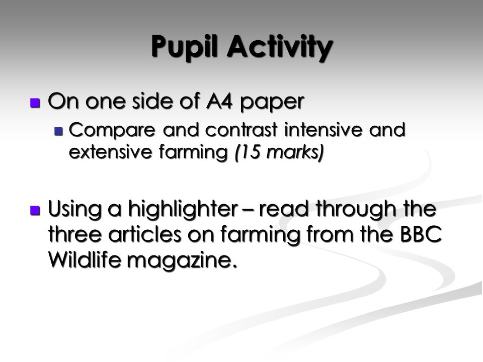 Pupil Activity On one side of A4 paper On one side of A4 paper Compare and contrast intensive and extensive farming (15 marks) Compare and contrast intensive and extensive farming (15 marks) Using a highlighter – read through the three articles on farming from the BBC Wildlife magazine.