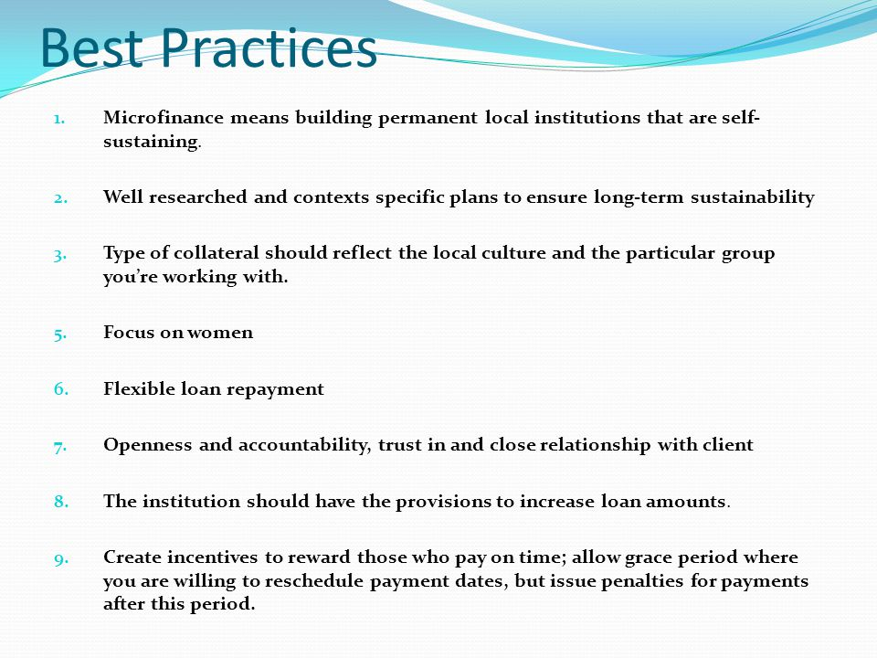 Best Practices 1. Microfinance means building permanent local institutions that are self- sustaining. 2. Well researched and contexts specific plans t