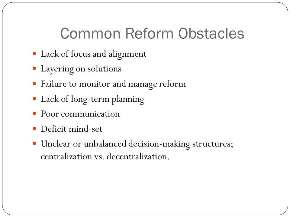 Common Reform Obstacles Lack of focus and alignment Layering on solutions Failure to monitor and manage reform Lack of long-term planning Poor communication Deficit mind-set Unclear or unbalanced decision-making structures; centralization vs.