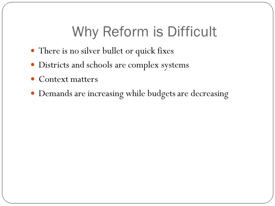 Why Reform is Difficult There is no silver bullet or quick fixes Districts and schools are complex systems Context matters Demands are increasing while budgets are decreasing