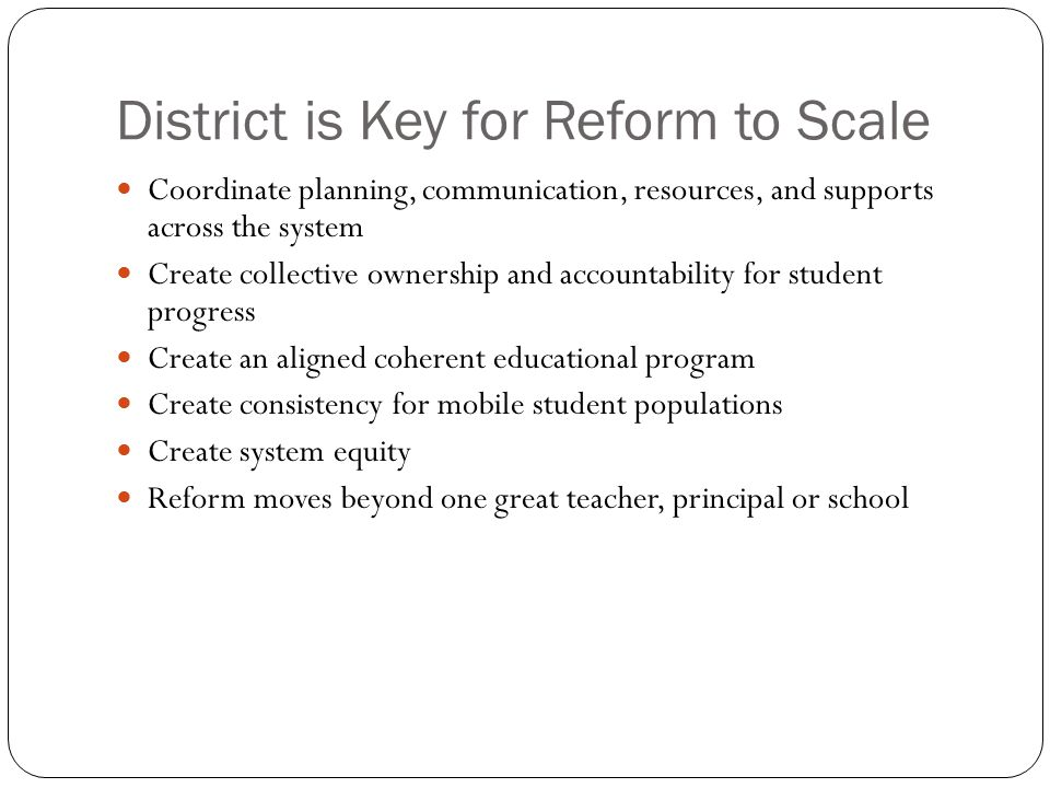 District is Key for Reform to Scale Coordinate planning, communication, resources, and supports across the system Create collective ownership and acco
