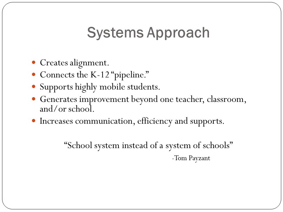 Systems Approach Creates alignment. Connects the K-12 pipeline. Supports highly mobile students.