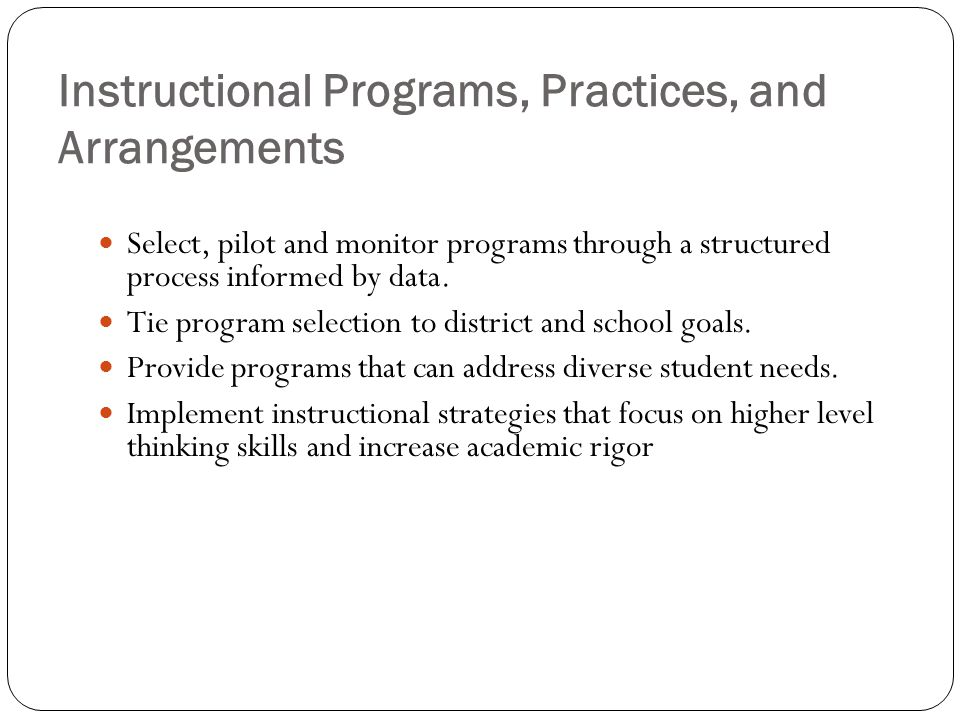 Instructional Programs, Practices, and Arrangements Select, pilot and monitor programs through a structured process informed by data. Tie program sele