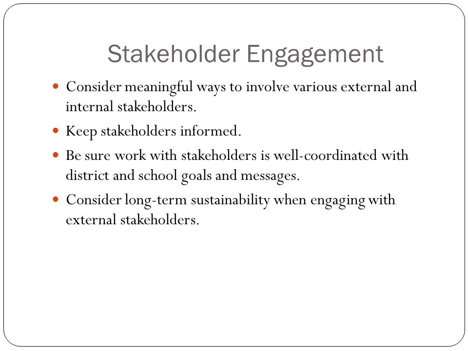 Stakeholder Engagement Consider meaningful ways to involve various external and internal stakeholders. Keep stakeholders informed. Be sure work with s