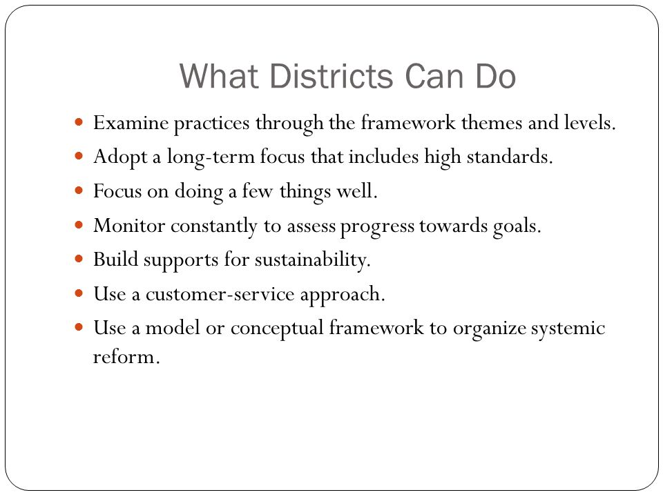 What Districts Can Do Examine practices through the framework themes and levels. Adopt a long-term focus that includes high standards. Focus on doing