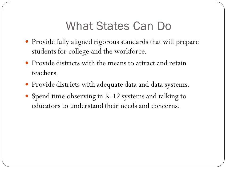What States Can Do Provide fully aligned rigorous standards that will prepare students for college and the workforce.