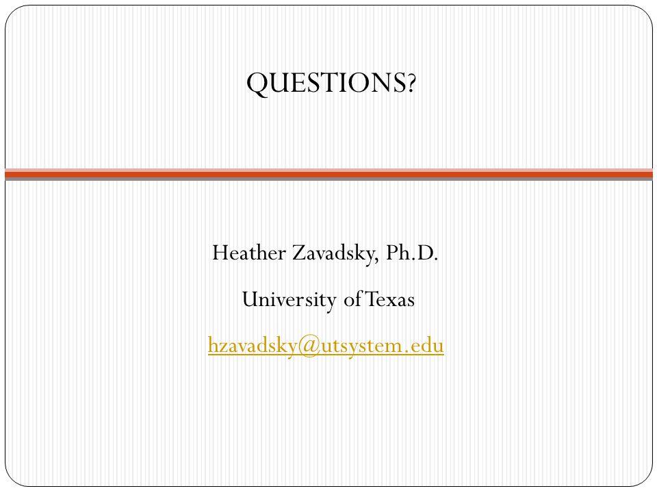 Heather Zavadsky, Ph.D. University of Texas hzavadsky@utsystem.edu QUESTIONS