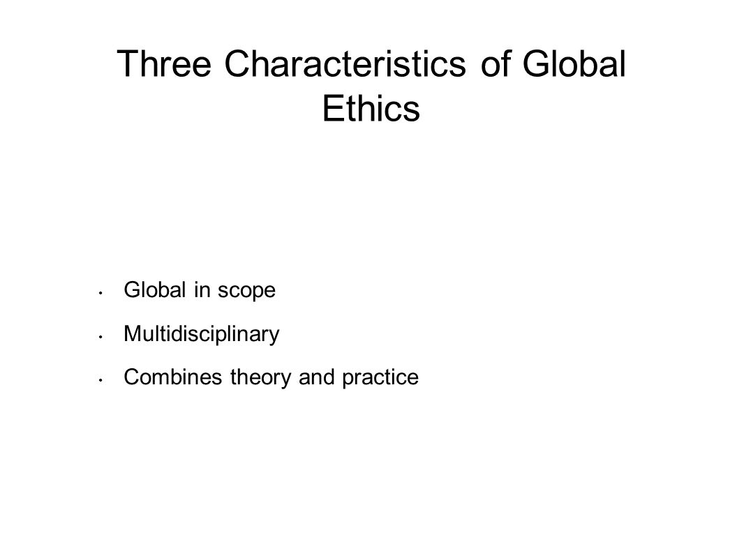 Three Characteristics of Global Ethics Global in scope Multidisciplinary Combines theory and practice