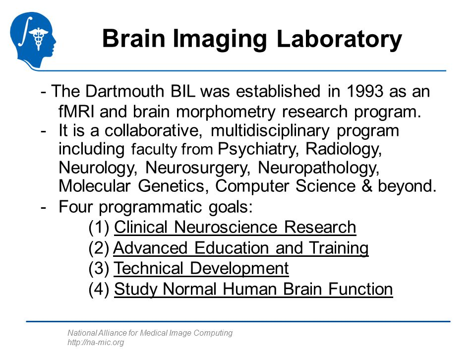 National Alliance for Medical Image Computing http://na-mic.org Brain Imaging Laboratory - The Dartmouth BIL was established in 1993 as an fMRI and brain morphometry research program.