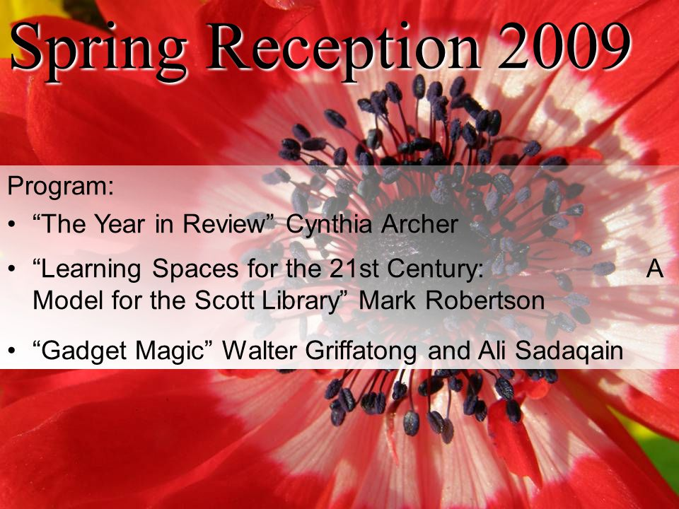 "Spring Reception 2009 Program: ""The Year in Review"" Cynthia Archer ""Learning Spaces for the 21st Century: A Model for the Scott Library"" Mark Robertso"