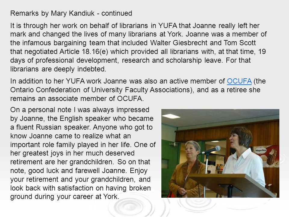 Remarks by Mary Kandiuk - continued It is through her work on behalf of librarians in YUFA that Joanne really left her mark and changed the lives of m