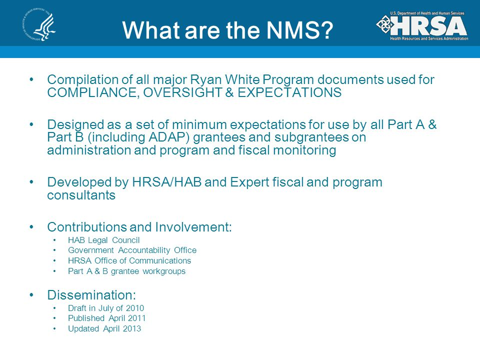Purpose of the NMS Clarify the oversight expectations of Ryan White Part A & Part B Programs Design a specific set of minimum expectations for monitoring Provide a single source for both program and fiscal monitoring Specify the roles of HRSA and Grantees regarding the monitoring of subgrantees Address concerns of HRSA, Congress and OIG regarding oversight issues