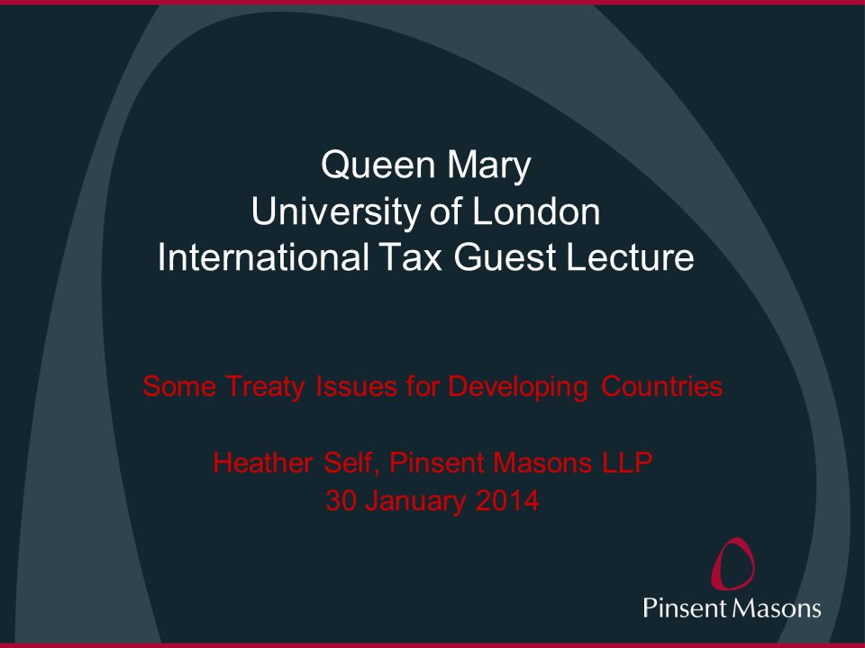 Queen Mary University of London International Tax Guest Lecture Some Treaty Issues for Developing Countries Heather Self, Pinsent Masons LLP 30 January 2014