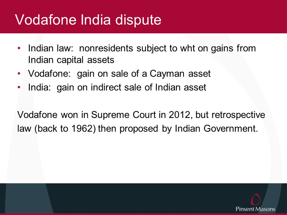 Vodafone India dispute Indian law: nonresidents subject to wht on gains from Indian capital assets Vodafone: gain on sale of a Cayman asset India: gain on indirect sale of Indian asset Vodafone won in Supreme Court in 2012, but retrospective law (back to 1962) then proposed by Indian Government.