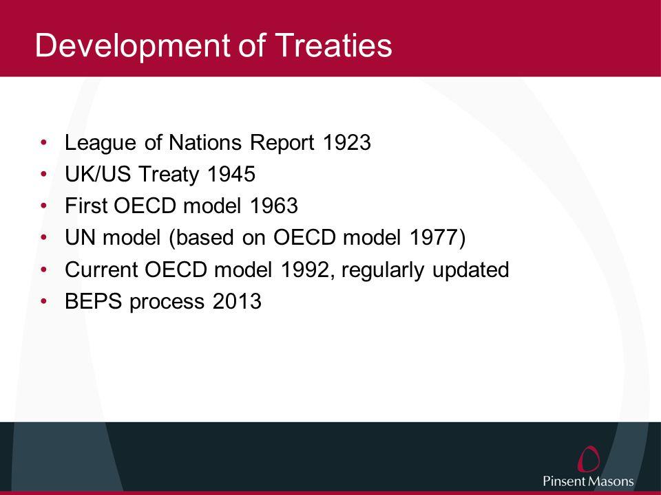 Development of Treaties League of Nations Report 1923 UK/US Treaty 1945 First OECD model 1963 UN model (based on OECD model 1977) Current OECD model 1992, regularly updated BEPS process 2013