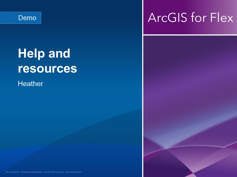 Esri UC2013. Technical Workshop. Heather Help and resources Demo ArcGIS API for Flex - An Introduction