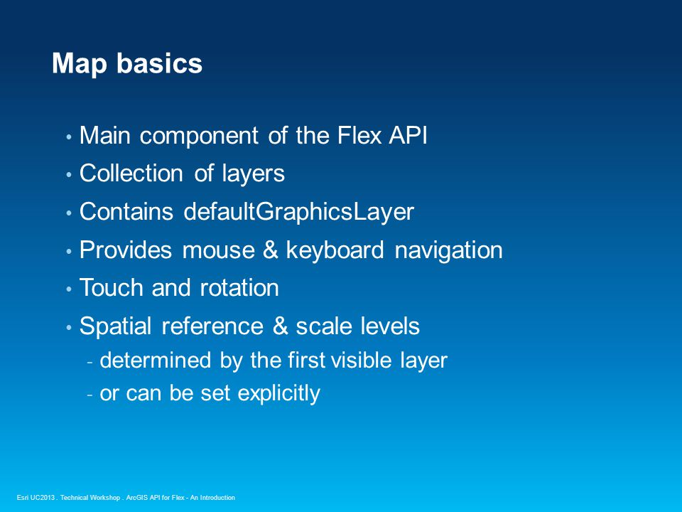 Esri UC2013. Technical Workshop. Main component of the Flex API Collection of layers Contains defaultGraphicsLayer Provides mouse & keyboard navigatio