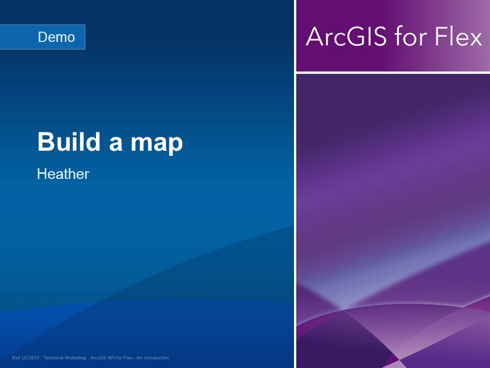 Esri UC2013. Technical Workshop. Heather Build a map Demo ArcGIS API for Flex - An Introduction