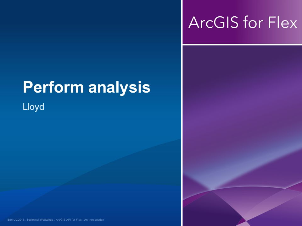 Esri UC2013. Technical Workshop. Lloyd Perform analysis ArcGIS API for Flex - An Introduction