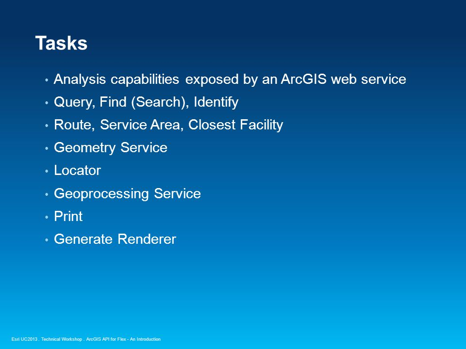 Esri UC2013. Technical Workshop. Analysis capabilities exposed by an ArcGIS web service Query, Find (Search), Identify Route, Service Area, Closest Fa