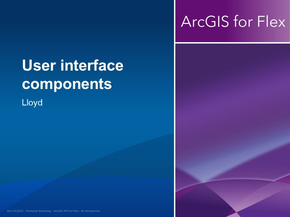 Esri UC2013. Technical Workshop. Lloyd User interface components ArcGIS API for Flex - An Introduction