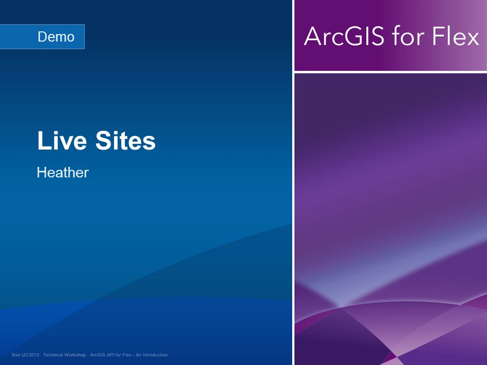 Esri UC2013. Technical Workshop. Heather Live Sites Demo ArcGIS API for Flex - An Introduction