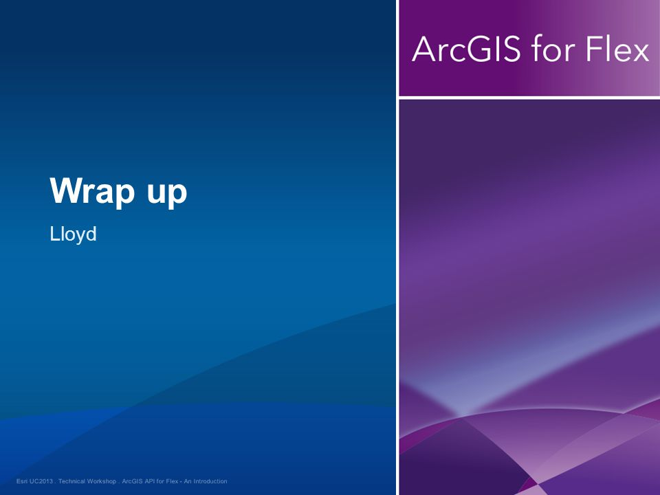 Esri UC2013. Technical Workshop. Lloyd Wrap up ArcGIS API for Flex - An Introduction