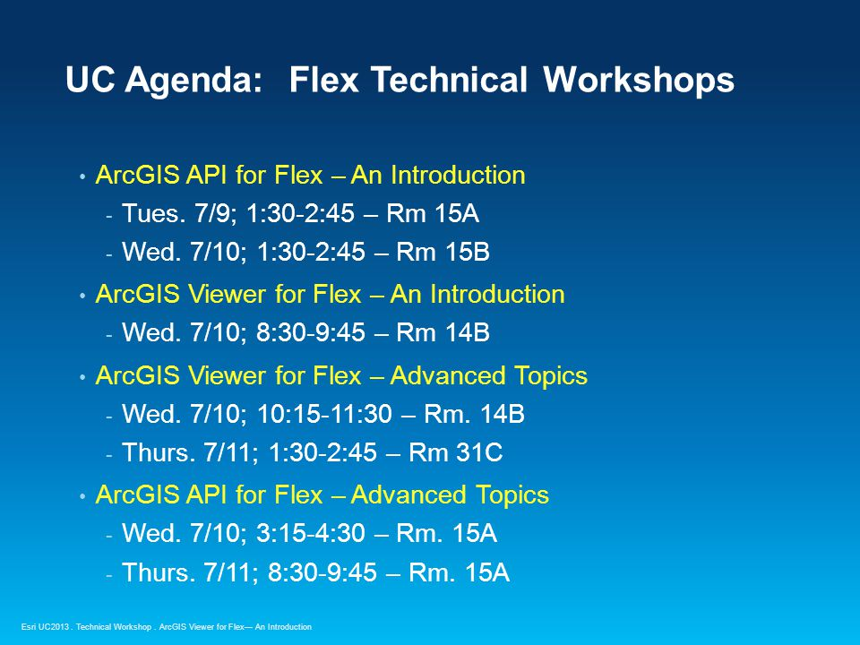 Esri UC2013. Technical Workshop. ArcGIS API for Flex – An Introduction - Tues. 7/9; 1:30-2:45 – Rm 15A - Wed. 7/10; 1:30-2:45 – Rm 15B ArcGIS Viewer f