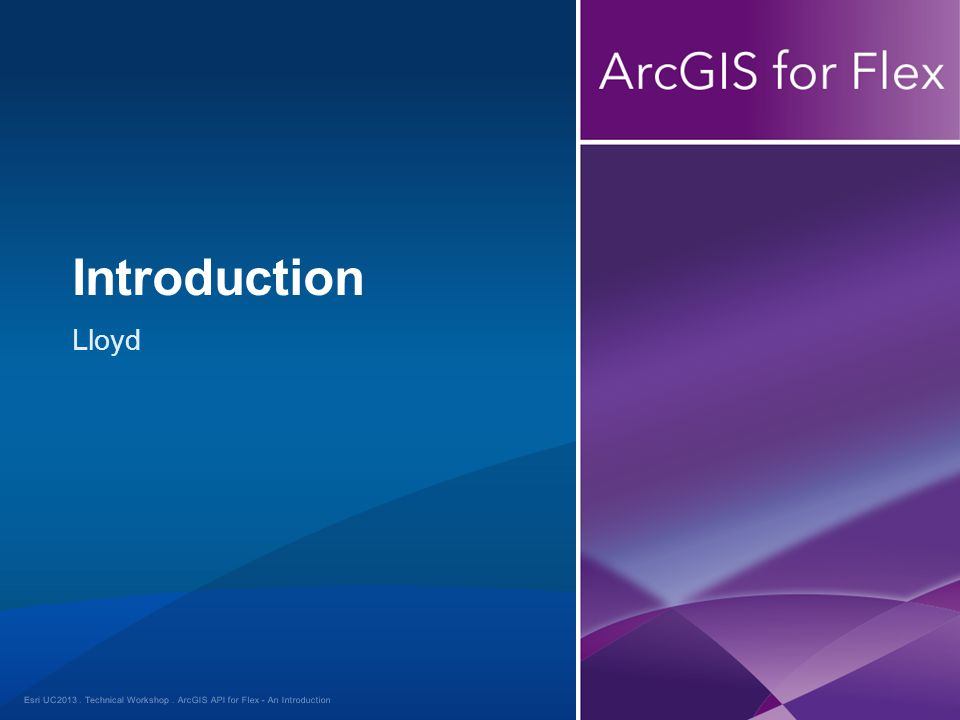 Esri UC2013. Technical Workshop. Lloyd Introduction ArcGIS API for Flex - An Introduction