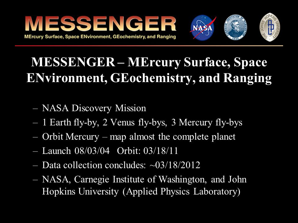 MESSENGER – MErcury Surface, Space ENvironment, GEochemistry, and Ranging –NASA Discovery Mission –1 Earth fly-by, 2 Venus fly-bys, 3 Mercury fly-bys –Orbit Mercury – map almost the complete planet –Launch 08/03/04 Orbit: 03/18/11 –Data collection concludes: ~03/18/2012 –NASA, Carnegie Institute of Washington, and John Hopkins University (Applied Physics Laboratory)