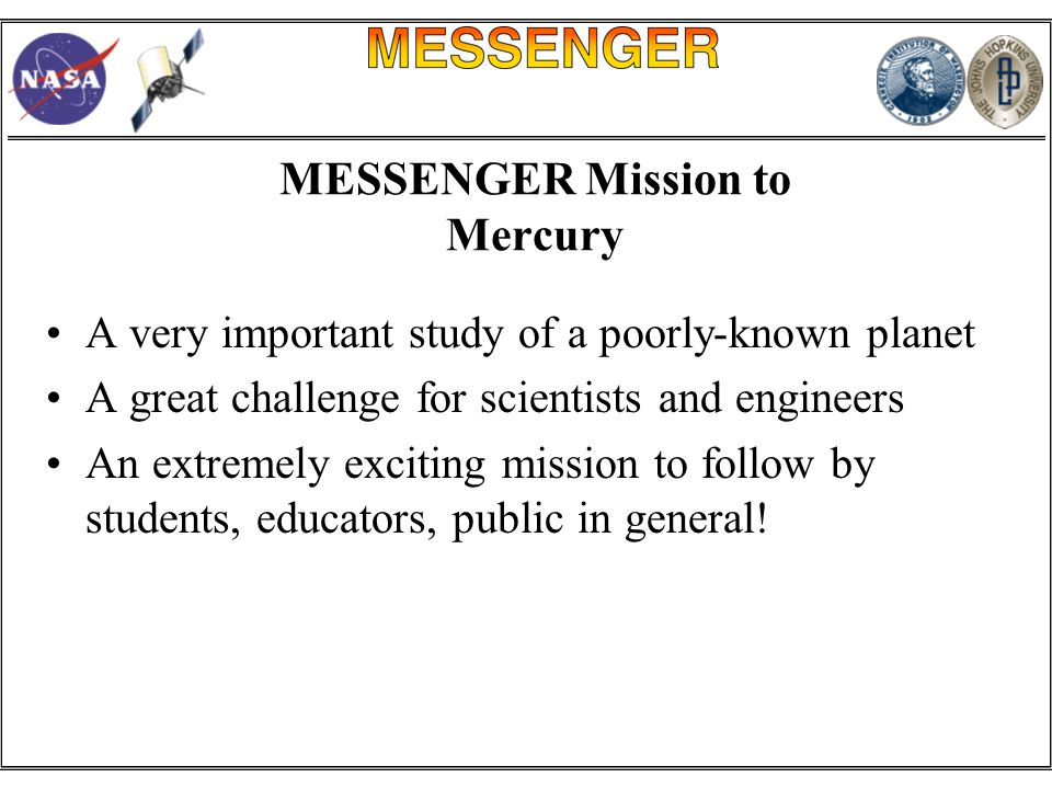 MESSENGER Mission to Mercury A very important study of a poorly-known planet A great challenge for scientists and engineers An extremely exciting mission to follow by students, educators, public in general!