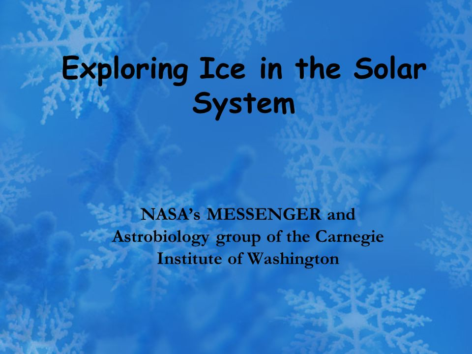 Exploring Ice in the Solar System NASA's MESSENGER and Astrobiology group of the Carnegie Institute of Washington