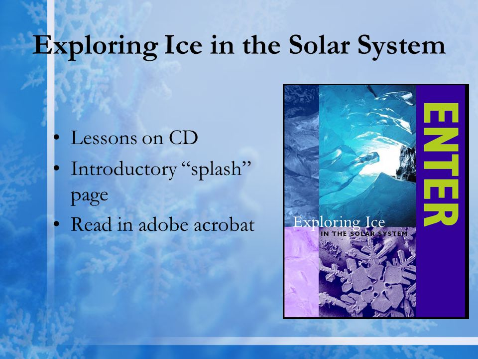 Exploring Ice in the Solar System Lessons on CD Introductory splash page Read in adobe acrobat