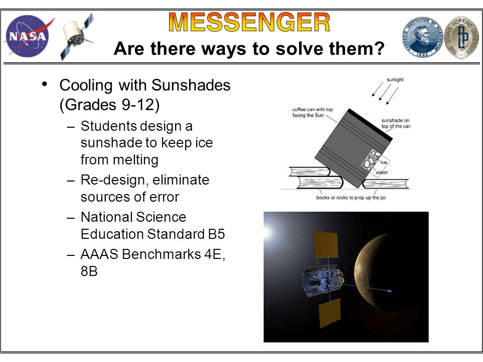 Cooling with Sunshades (Grades 9-12) –Students design a sunshade to keep ice from melting –Re-design, eliminate sources of error –National Science Education Standard B5 –AAAS Benchmarks 4E, 8B