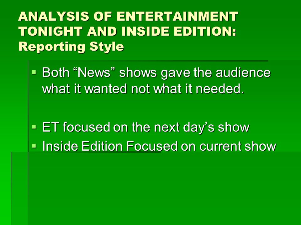 ANALYSIS OF ENTERTAINMENT TONIGHT AND INSIDE EDITION: Reporting Style  Both News shows gave the audience what it wanted not what it needed.