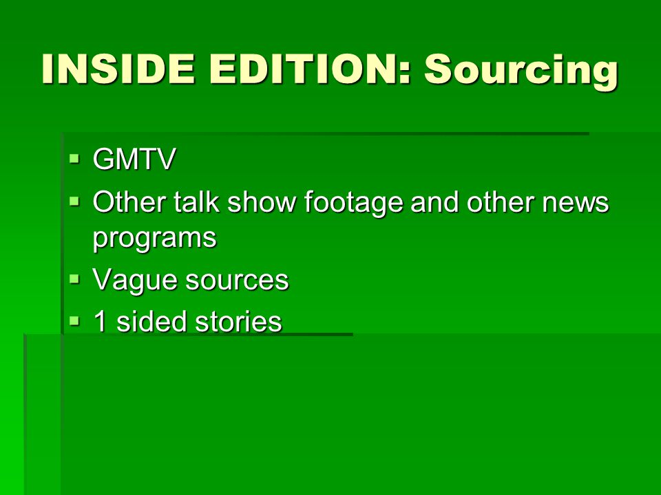 INSIDE EDITION: Sourcing  GMTV  Other talk show footage and other news programs  Vague sources  1 sided stories
